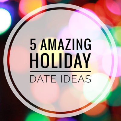 5 (Amazing) Holiday Date Ideas